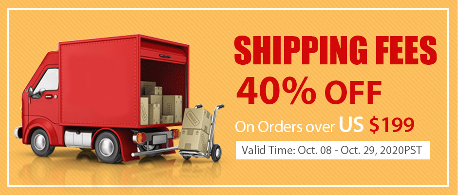 Shipping Fees 40% OFF On Orders over US $199 Valid Time: Oct. 08 - Oct. 29, 2020PST