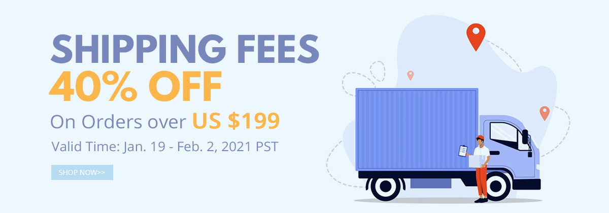 Shipping Fees 40% OFF On Orders over US $199 Valid Time: Jan. 19 - Feb. 2, 2021 PST