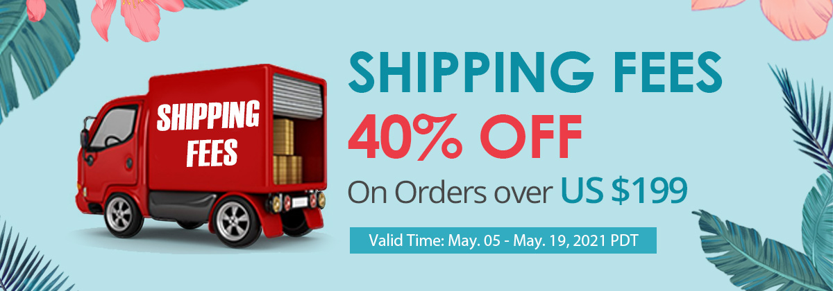 Shipping Fees 40% OFF On Orders over US $199 Valid Time: May. 05 - May. 19, 2021 PDT